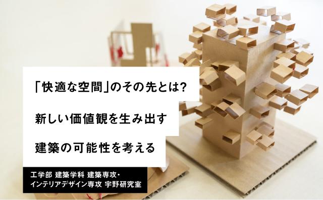 「快適な空間」のその先とは? 新しい価値観を生み出す。建築の可能性を考える。 工学部 建築学科 建築専攻・インテリアデザイン専攻 宇野研究室