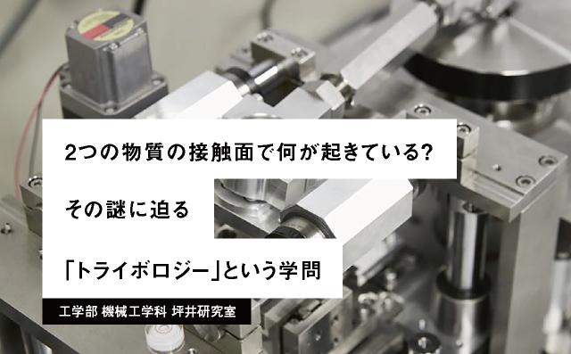 2つの物質の接触⾯で何が起きている? その謎に迫る「トライボロジー」という学問 工学部 機械工学科 坪井研究室